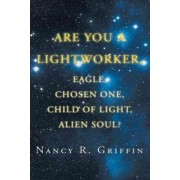 Are You a Lightworker, Eagle, Chosen One, Child of Light, Alien Soul? by Nancy R. Griffin