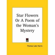 Star Flowers or a Poem of the Woman's Mystery (1887) by Thomas Lake Harris