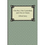 Ubu Roi, Ubu Cuckolded, and Ubu in Chains by Alfred Jarry
