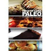 Piece of Cake Paleo - The Effortless Paleo Baking Bible by Jack Roberts