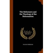 The Reformers and the Theology of the Reformation by William Cunningham