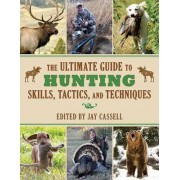 The Ultimate Guide to Hunting Skills, Tactics, and Techniques by Jay Cassell
