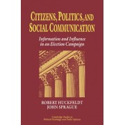 Citizens, Politics and Social Communication by Robert Huckfeldt