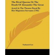 The Rival Queens Or The Death Of Alexander The Great by Nathaniel Lee