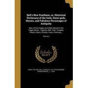 Bell's New Pantheon, Or, Historical Dictionary of the Gods, Demi-Gods, Heroes, and Fabulous Personages of Antiquity by John 1745-1831 Bell