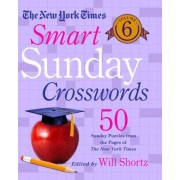 The New York Times Smart Sunday Crosswords Volume 6: 50 Sunday Puzzles from the Pages of the New York Times