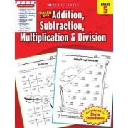 Scholastic Success with Addition, Subtraction, Multiplication & Division, Grade 5 by William Earl
