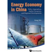 Energy Economy in China: Policy Imperatives, Market Dynamics, and Regional Developments by Kang Wu