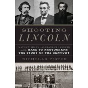 Shooting Lincoln: Mathew Brady, Alexander Gardner, and the Race to Photograph the Story of the Century - Nicholas Pistor