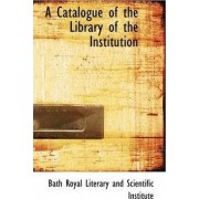 A Catalogue of the Library of the Institution by Literary And Scientific Institut Royal Literary and Scientific Institut