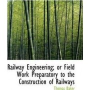 Railway Engineering; Or Field Work Preparatory to the Construction of Railways by Mr Thomas Baker