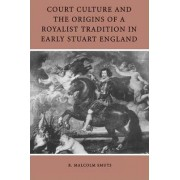 Court Culture and the Origins of a Royalist Tradition in Early Stuart England by R. Malcolm Smuts