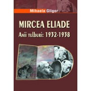 Mircea Eliade. Anii tulburi: 1932-1938.