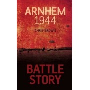 Battle Story: Arnhem 1944 by Chris Brown