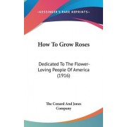 How to Grow Roses by Conard And Jones Company The Conard and Jones Company