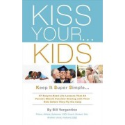 Kiss Your...Kids: Keep It Super Simple...57 Easy-To-Read Life Lessons