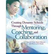 Creating Dynamic Schools Through Mentoring Coaching and Collaboration by Judy F Carr