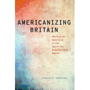 Americanizing Britain: The Rise of Modernism in the Age of the Entertainment Empire