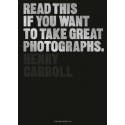 Henry Carroll Read This If You Want To Take Great Photographs