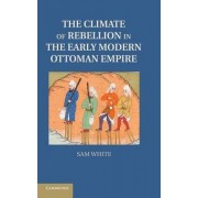 The Climate of Rebellion in the Early Modern Ottoman Empire by Sam White