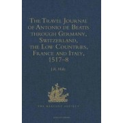 The Travel Journal of Antonio de Beatis Through Germany, Switzerland, the Low Countries, France and Italy, 1517-8 by Antonio De Beatis