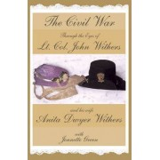 The Civil War Through the Eyes of LT Col John Withers and His Wife, Anita Dwyer Withers by John Withers