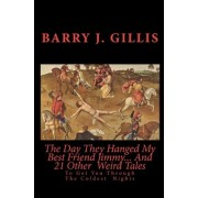 The Day They Hanged My Best Friend Jimmy... and 21 Other Weird Tales by Barry J Gillis