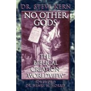 NO OTHER GODS - The Biblical Creation Worldview by Steve Kern