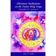 Christmas Meditations on the Twelve Holy Days by C. Merry Battles