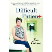 Difficult Patient: the Woman with the World's Rarest Disease, the Doctor's Who Left Her in Agony, and the Maverick Who Saved Her Life. by Sue Curry