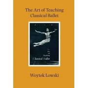 The Art of Teaching Classical Ballet by Woytek Lowski