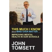 This Much I Know About Mind Over Matter ... by John Tomsett