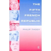 The Fifth French Republic: Presidents, Politics and Personalities by Philip Thody