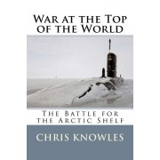 War at the Top of the World: The Battle for the Arctic Shelf