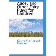 Alice, and Other Fairy Plays for Children by Kthe Freiligrath Kroeker