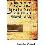 A Treatise on the Nature of Man, Regarded as Triune; With an Outline of a Philosophy of Life by Thomas Best Woodward