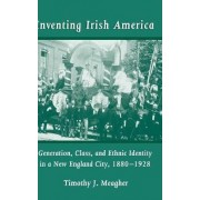 Inventing Irish America by Timothy J. Meagher