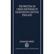 The Writing of Urban Histories in Eighteenth-century England by Junior Research Fellow in History Rosemary Sweet