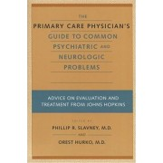 The Primary Care Physician's Guide to Common Psychiatric and Neurologic Problems by Phillip R. Slavney