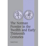 The Norman Frontier in the Twelfth and Early Thirteenth Centuries by Daniel Power