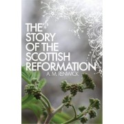 The Story of the Scottish Reformation by A M Renwick