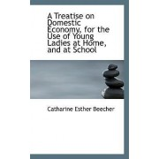 A Treatise on Domestic Economy, for the Use of Young Ladies at Home, and at School by Catharine Esther Beecher
