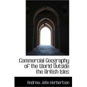 Commercial Geography of the World Outside the British Isles by Andrew John Herbertson