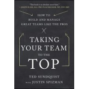 Taking Your Team to the Top: How to Build and Manage Great Teams Like the Pros by Ted Sundquist
