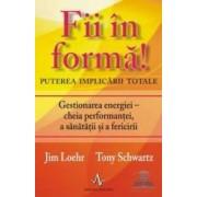 Fii in forma - Puterea implicarii totale - Jim Loehr Tony Schwartz