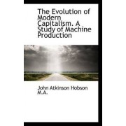 The Evolution of Modern Capitalism. a Study of Machine Production by John Atkinson Hobson