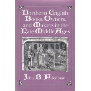 Northern English Books, Owners and Makers in the Late Middle Ages by John Block Friedman
