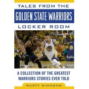 Tales from the Golden State Warriors Locker Room: A Collection of the Greatest Warriors Stories Ever Told