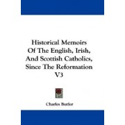 Historical Memoirs of the English, Irish, and Scottish Catholics, Since the Reformation V3 by Charles Butler