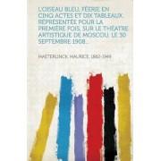 L'Oiseau Bleu, Feerie En Cinq Actes Et Dix Tableaux. Representee Pour La Premiere Fois, Sur Le Theatre Artistique de Moscou, Le 30 Septembre 1908... by Maeterlinck Maurice 1862-1949